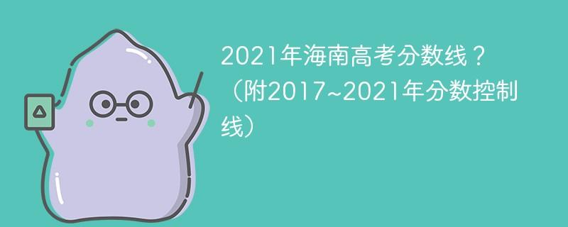 2021年海南高考分数线?(附2017~2021年分数控制线)