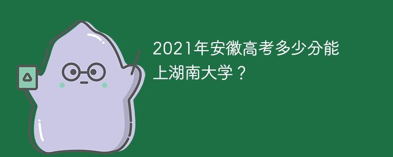 2021年安徽高考多少分能上湖南大学?
