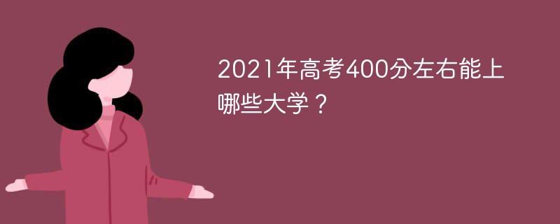 2021年高考400分左右能上哪些大学?