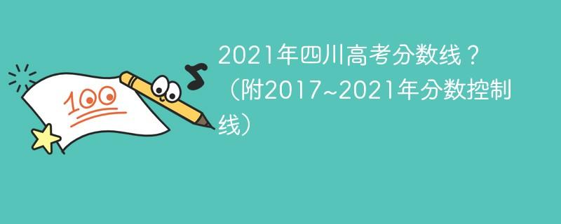 2021年四川高考分数线?(附2017~2021年分数控制线)
