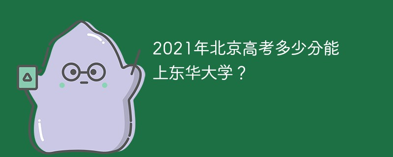 2021年北京高考多少分能上东华大学?