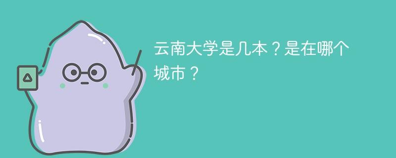 云南大学是几本?是在哪个城市?
