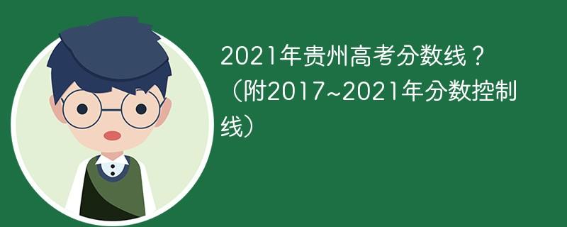 2021年贵州高考分数线?(附2017~2021年分数控制线)
