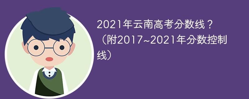 2021年云南高考分数线?(附2017~2021年分数控制线)