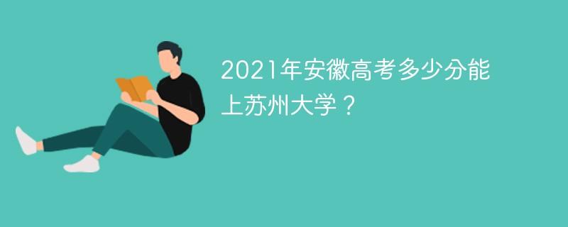 2021年安徽高考多少分能上苏州大学?