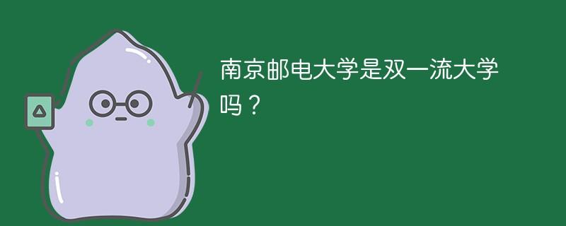 南京邮电大学是双一流大学吗?