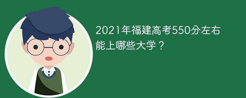 2021年福建高考550分左右能上哪些大学?