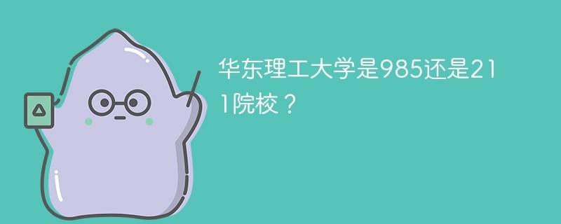 华东理工大学是985还是211院校?