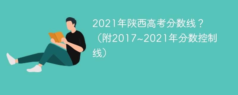 2021年陕西高考分数线?(附2017~2021年分数控制线)