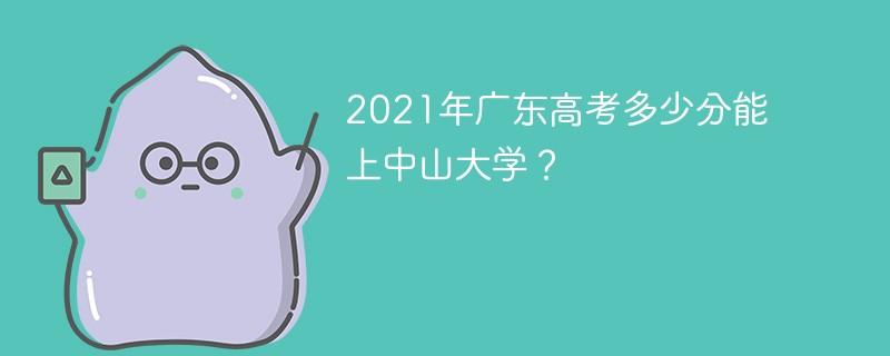 2021年广东高考多少分能上中山大学?