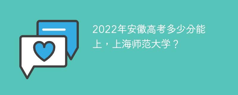 2022年安徽高考多少分能上上海师范大学?