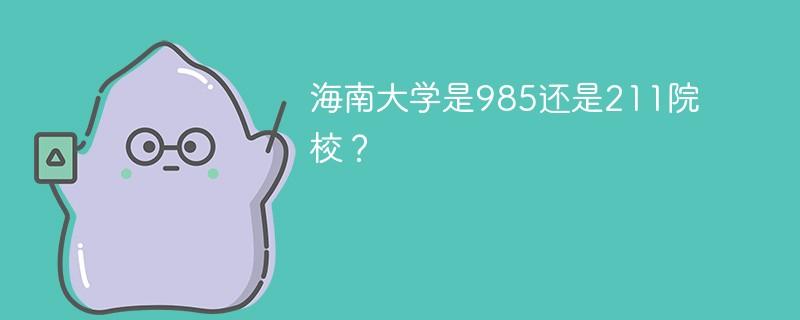 海南大学是985还是211院校?