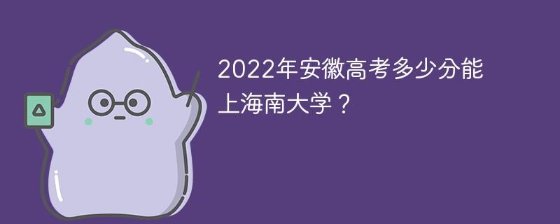 2022年安徽高考多少分能上海南大学?