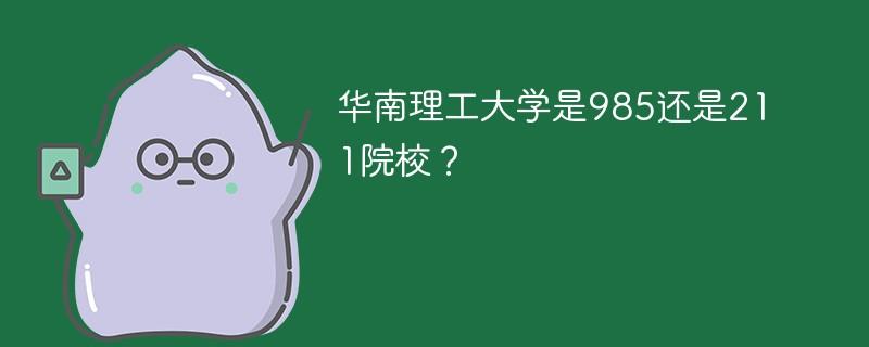 华南理工大学是985还是211院校?