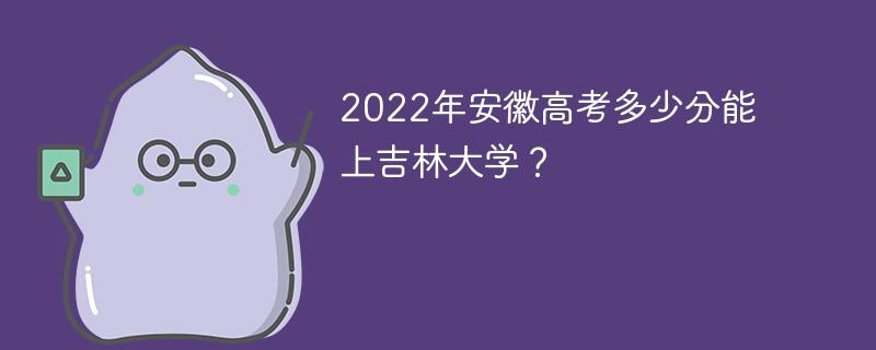2022年安徽高考多少分能上吉林大学?