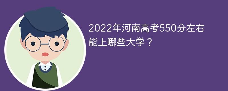 2022年河南高考550分左右能上哪些大学?