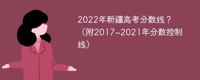 2022年新疆高考分数线?(附2017~2021年分数控制线)