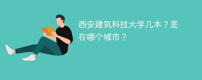西安建筑科技大学几本?是在哪个城市?