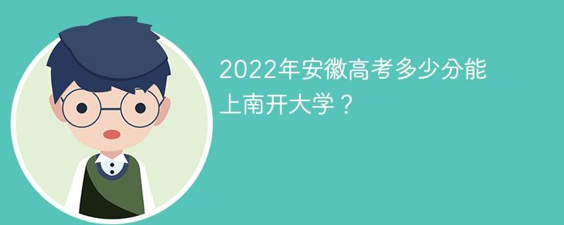 2022年安徽高考多少分能上南开大学?