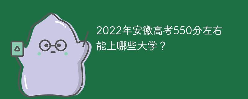 2022年安徽高考550分左右能上哪些大学?