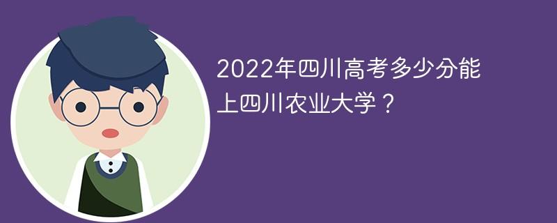 2022年四川高考多少分能上四川农业大学?