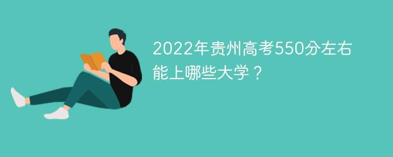 2022年贵州高考550分左右能上哪些大学?