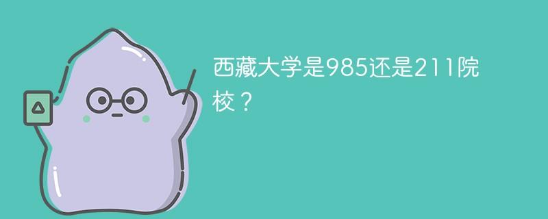 西藏大学是985还是211院校?
