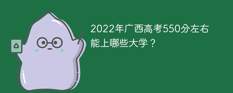 2022年广西高考550分左右能上哪些大学?