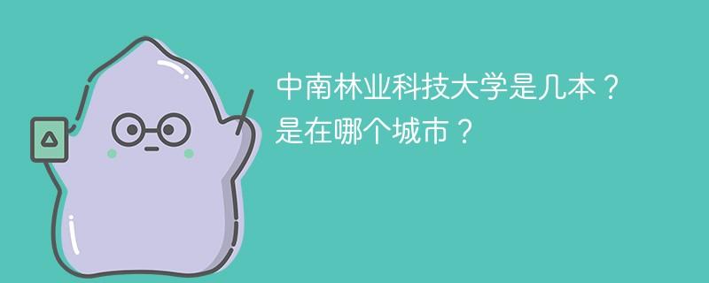 中南林业科技大学是几本?是在哪个城市?