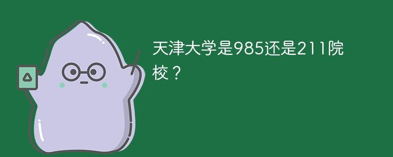 天津大学是985还是211院校?
