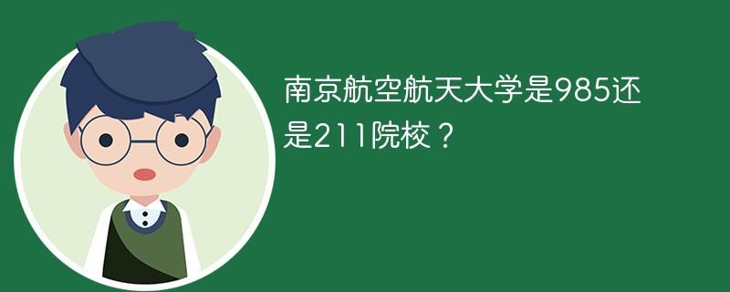 南京航空航天大学是985还是211院校?