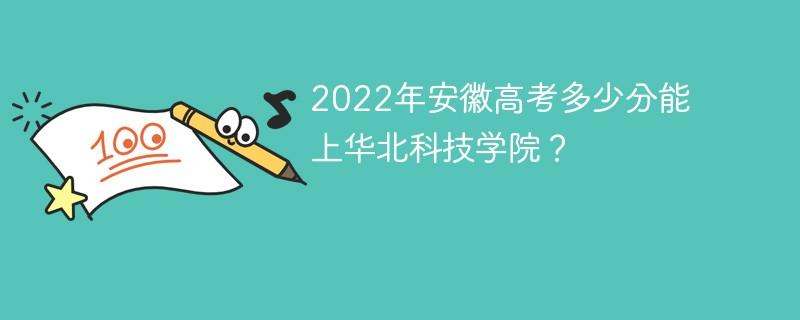 2022年安徽高考多少分能上华北科技学院?
