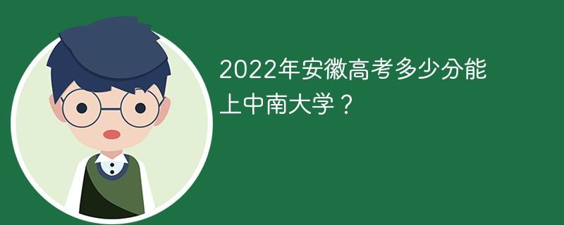 2022年安徽高考多少分能上中南大学?