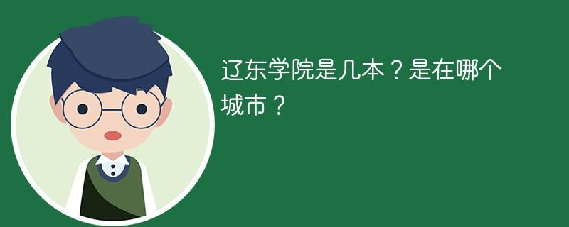 辽东学院是几本?是在哪个城市?