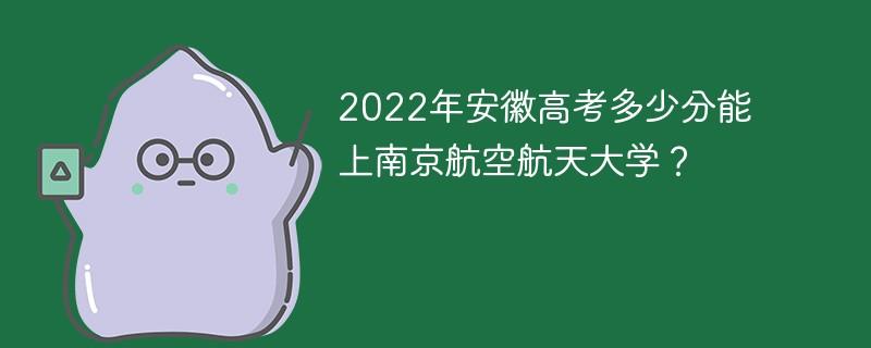 2022年安徽高考多少分能上南京航空航天大学?