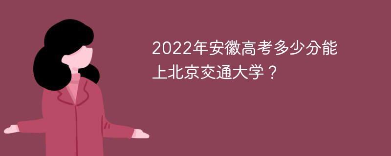 2022年安徽高考多少分能上北京交通大学?