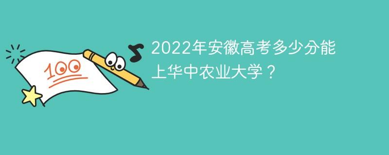 2022年安徽高考多少分能上华中农业大学?
