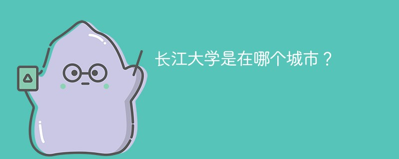 长江大学是在哪个城市?