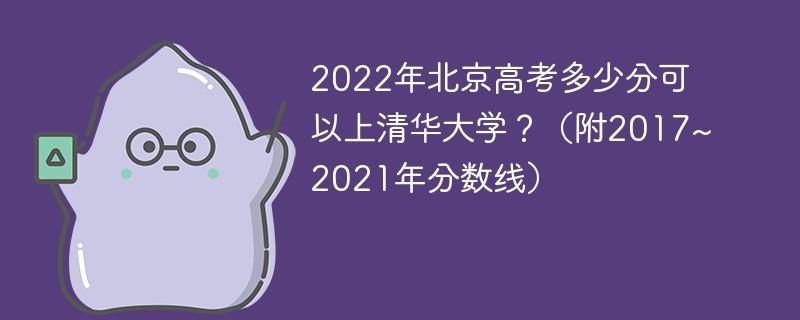 2022年北京高考多少分可以上清华大学?(附2017~2021年分数线)