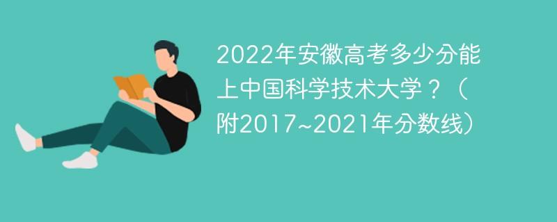 2022年安徽高考多少分能上中国科学技术大学?(附2017~2021年分数线)