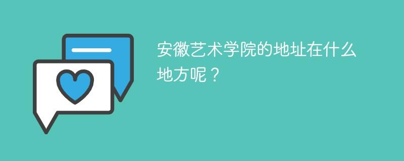 安徽艺术学院的地址在什么地方呢?