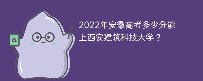 2022年安徽高考多少分能上西安建筑科技大学?