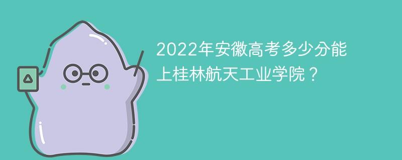 2022年安徽高考多少分能上桂林航天工业学院?