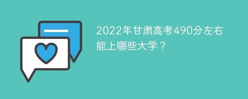 2022年甘肃高考490分左右能上哪些大学?