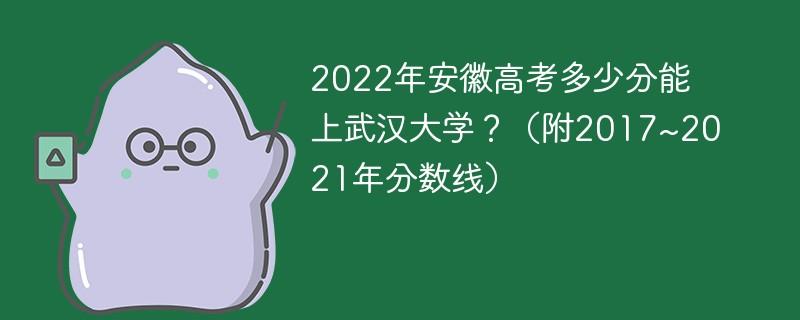 2022年安徽高考多少分能上武汉大学?(附2017~2021年分数线)