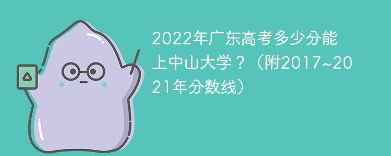 2022年广东高考多少分能上中山大学?(附2017~2021年分数线)