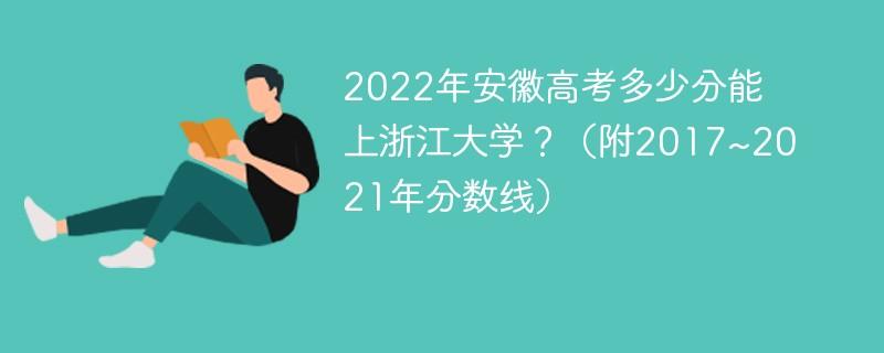 2022年安徽高考多少分能上浙江大学?(附2017~2021年分数线)