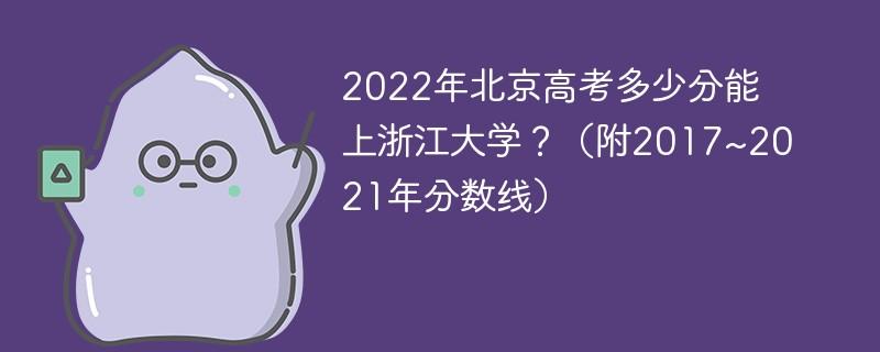 2022年北京高考多少分能上浙江大学?(附2017~2021年分数线)