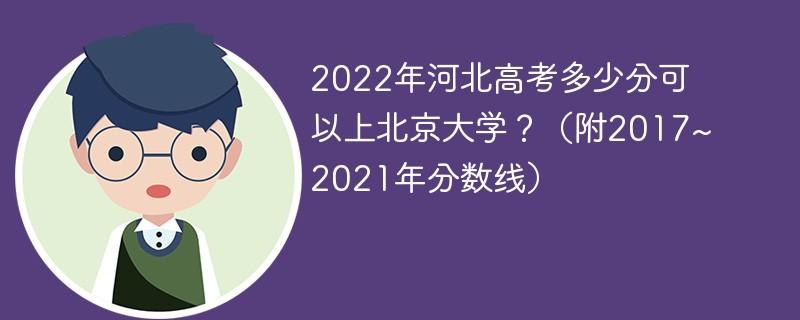2022年河北高考多少分可以上北京大学?(附2017~2021年分数线)