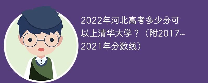 2022年河北高考多少分可以上清华大学?(附2017~2021年分数线)